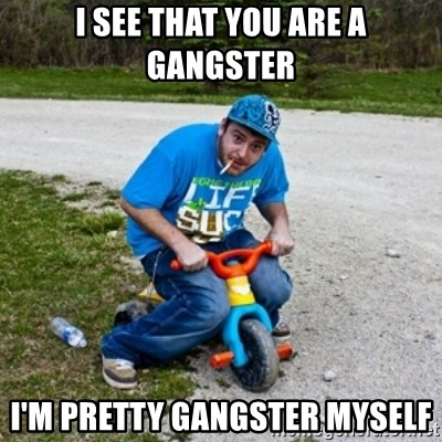 Thug Life on a Trike - I see that you are a gangster i'm pretty gangster myself