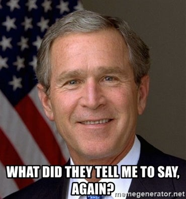 George Bush - What did they tell me to say, again?