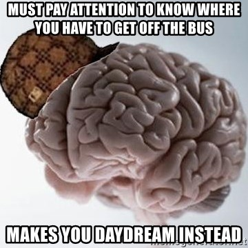 Scumbag Brain - must pay attention to know where you have to get off the bus MAKES YOU DAYDREAM INSTEAD