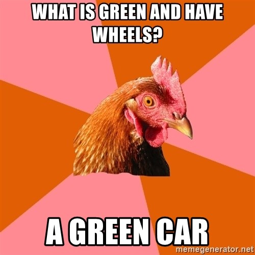 Anti Joke Chicken - What is green and have wheels? A green car