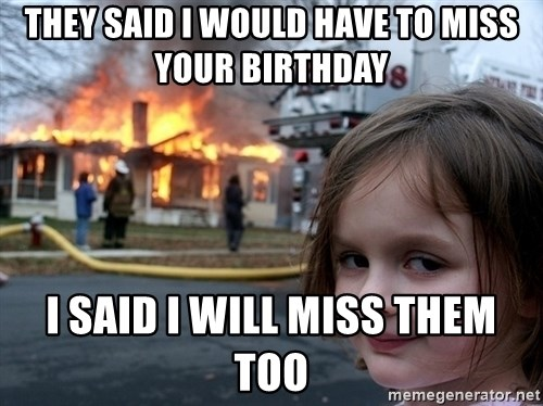Disaster Girl - they said i would have to miss your birthday I said i will miss them too