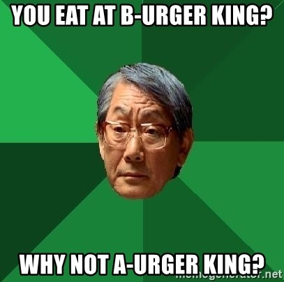 High Expectations Asian Father - You eat at B-URGER KING? WHY NOT A-URGER KING?
