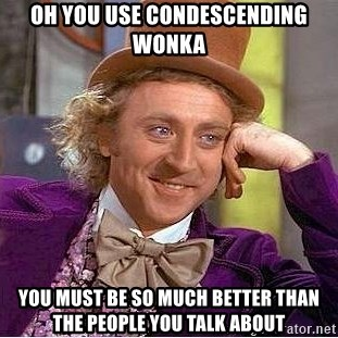 Willy Wonka - Oh you use condescending wonka you must be so much better than the people you talk about