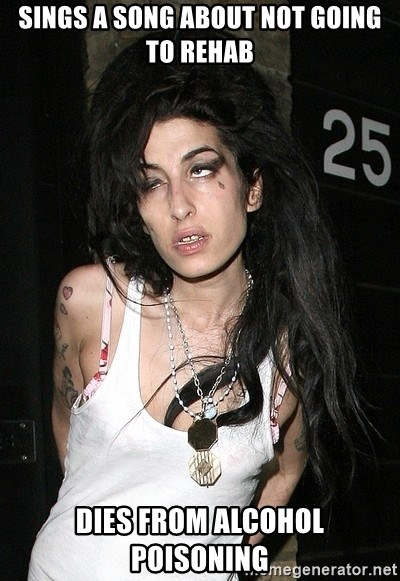 Amy Winehouse - Sings a song about not going to rehab dies from alcohol poisoning