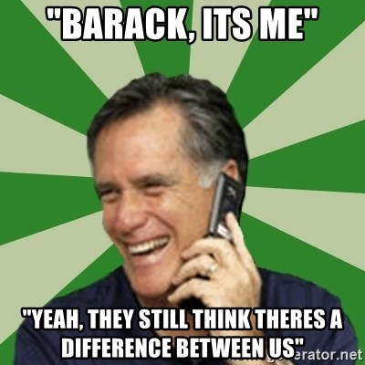"""Calling Mitt Romney - """"Barack, Its Me"""" """"Yeah, They Still think theres a difference between us"""""""