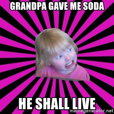 Crazy Toddler - Grandpa gave me soda he shall live