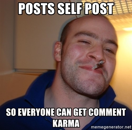 Good Guy Greg - posts self post so everyone can get comment karma