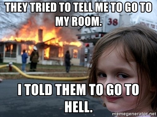 Disaster Girl - They tried to tell me to go to my room. I told them to go to hell.