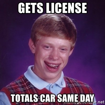 Bad Luck Brian - gets license totals car same day