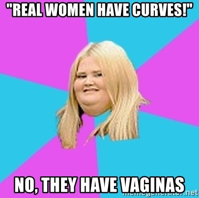 """Fat Girl - """"real women have curves!"""" no, they have vaginas"""