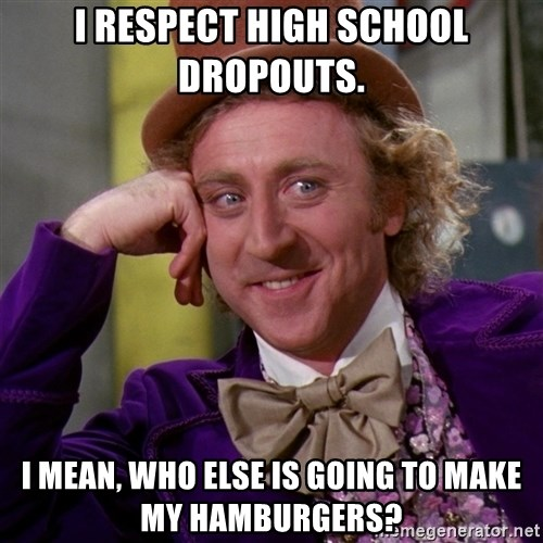 Willy Wonka - I respect high school dropouts. I mean, who else is going to make my hamburgers?