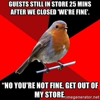 "Retail Robin - GUESTS STILL IN STORE 25 MINS AFTER WE CLOSED 'WE'RE FINE'. ""NO YOU'RE NOT FINE, GET OUT OF MY STORE."