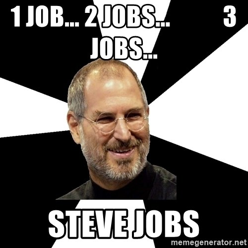 Steve Jobs Says - 1 JOB... 2 JOBS...           3 JOBS... steve jobs