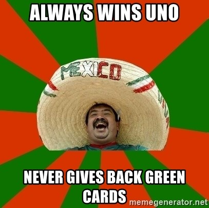 Successful Mexican - Always wins uno never gives back green cards