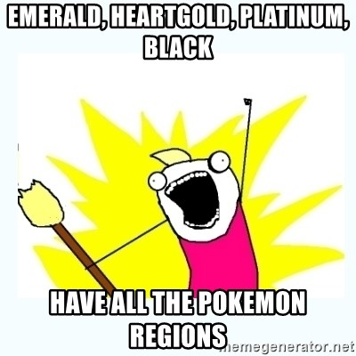 All the things - Emerald, heartgold, platinum, black have all the pokemon regions