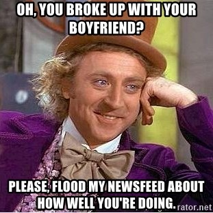 Willy Wonka - Oh, you broke up with your bOyfriend? Please, flood my newsfeed about how well you're doing.