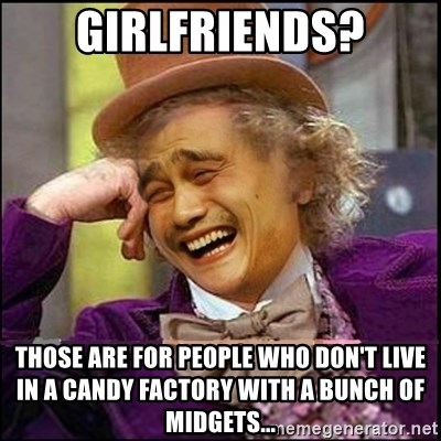yaowonkaxd - Girlfriends? Those are for people who don't live in a candy factory with a bunch of midgets...