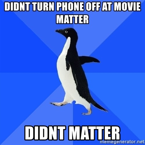 Socially Awkward Penguin - didnt turn phone off at movie matter didnt matter