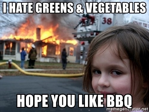 Disaster Girl - I HATE GREENS & VEGETABLES HOPE YOU LIKE BBQ