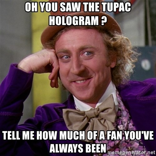 Willy Wonka - oh you saw the tupac hologram ? tell me how much of a fan you've always been