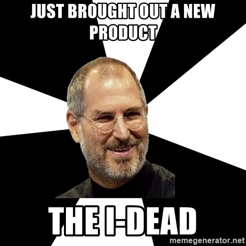 Steve Jobs Says - Just brought out a new product The i-Dead