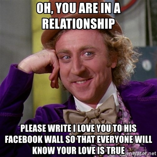 Willy Wonka - oh, you are in a relationship please write i love you to his facebook wall so that everyone will know your love is true
