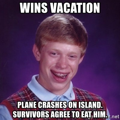 Bad Luck Brian - Wins vacation Plane crashes on island. survivors agree to eat him.