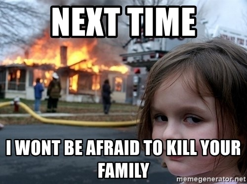 Disaster Girl - next time i wont be afraid to kill your family