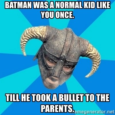 skyrim stan - Batman was a normal kid like you once. Till he took a bullet to the parents.