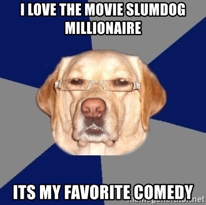 Racist Dawg - I love the movie slumdog millionaire its my favorite comedy