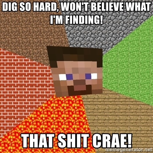 Minecraft Guy - Dig so hard, won't believe what I'm finding! That shit crae!