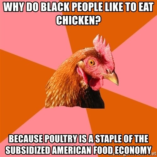 Anti Joke Chicken - why do black people like to eat chicken? Because poultry is a staple of the subsidized american food economy