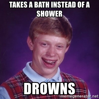 Bad Luck Brian - takes a bath instead of a shower drowns