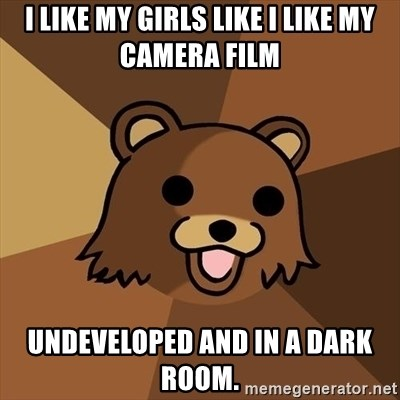Pedobear - I like my girls like i like my camera film undeveloped and in a dark room.