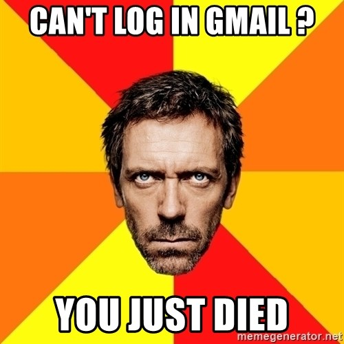 Diagnostic House - Can't LoG in Gmail ? You just died