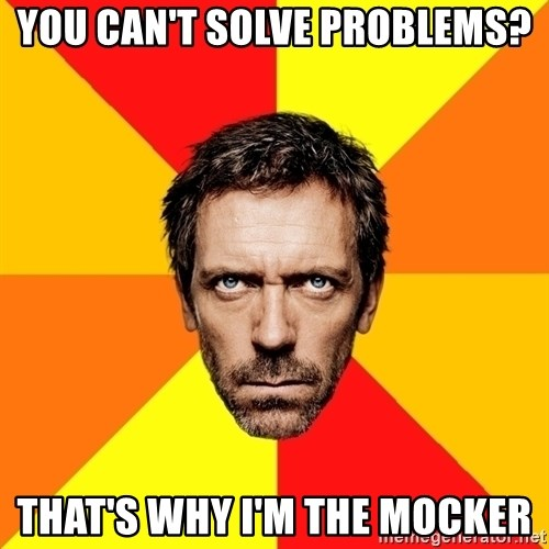 Diagnostic House - you can't solve problems? that's why ı'm the mocker