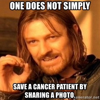 One Does Not Simply - one does not simply save a cancer patient by sharing a photo.