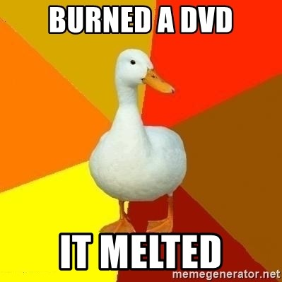 Technologically Impaired Duck - burned a dvd it melted