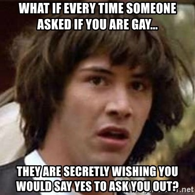 Conspiracy Keanu - WHAT IF EVERY TIME SOMEONE ASKED IF YOU ARE GAY... THEY ARE SECRETLY WISHING YOU WOULD SAY YES TO ASK YOU OUT?