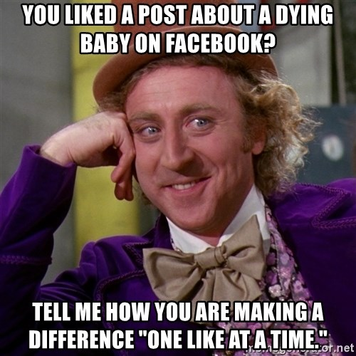 "Willy Wonka - you liked a post about a dying baby on facebook? tell me how you are making a difference ""one like at a time."""