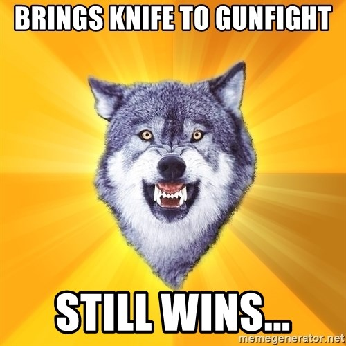 Courage Wolf - brings knife to gunfight still wins...