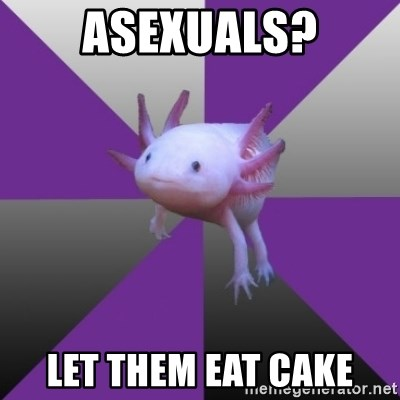 Asexual Axolotl - Asexuals? Let them eat cake