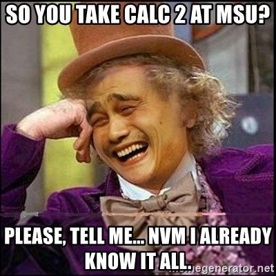 yaowonkaxd - so you take calc 2 at msu? please, tell me... nvm i already know it all.
