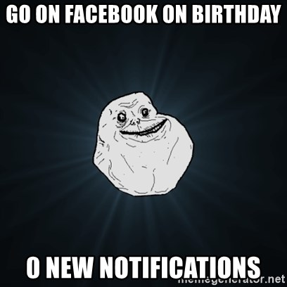 Forever Alone Date Myself Fail Life - Go on facebook on birthday 0 new notifications