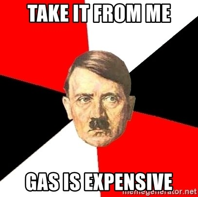 Advice Hitler - take it from me gas is expensive