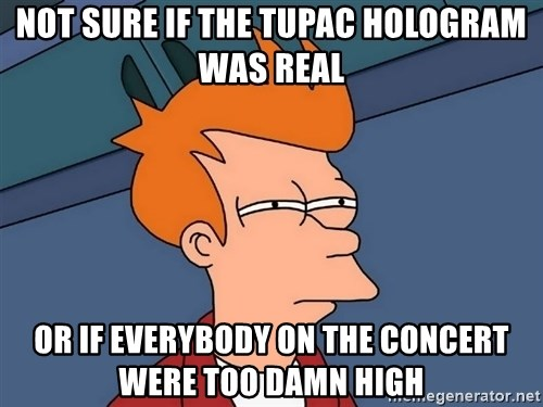 Futurama Fry - not sure if the tupac hologram was real or if everybody on the concert were too damn high