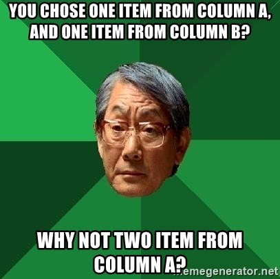 High Expectations Asian Father - You chose one item from column a, and one item from column b? why not two item from column a?