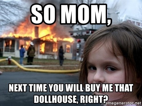 Disaster Girl - so mom,  next time you will buy me that dollhouse, right?