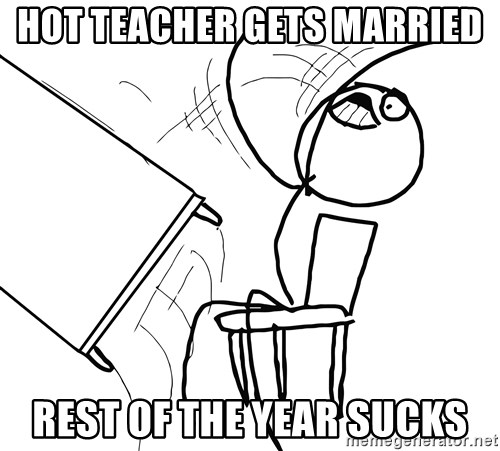 Desk Flip Rage Guy - hot teacher gets married rest of the year sucks