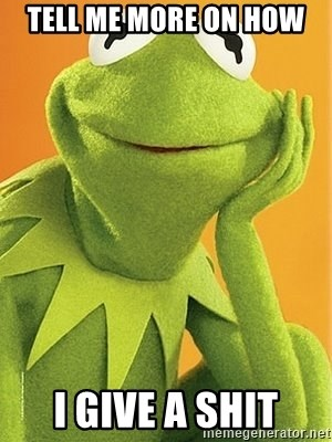 Kermit the frog - Tell me more on how  I give a shit
